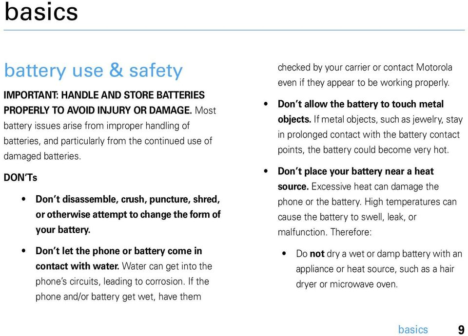 DON Ts Don t disassemble, crush, puncture, shred, or otherwise attempt to change the form of your battery. Don t let the phone or battery come in contact with water.