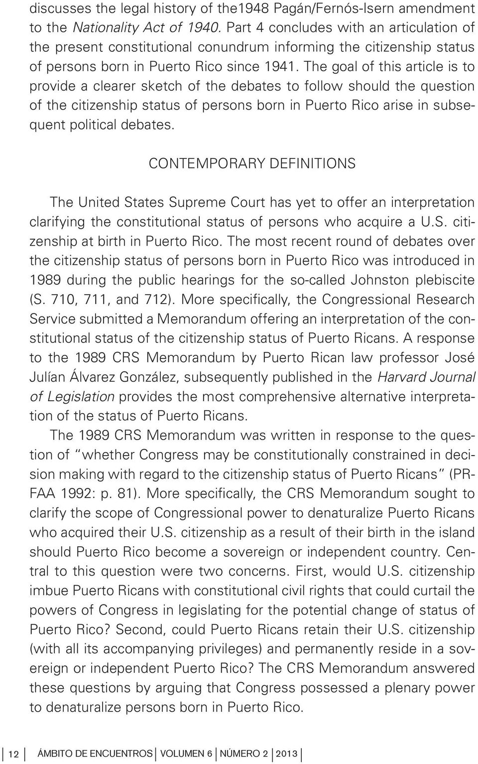 The goal of this article is to provide a clearer sketch of the debates to follow should the question of the citizenship status of persons born in Puerto Rico arise in subsequent political debates.