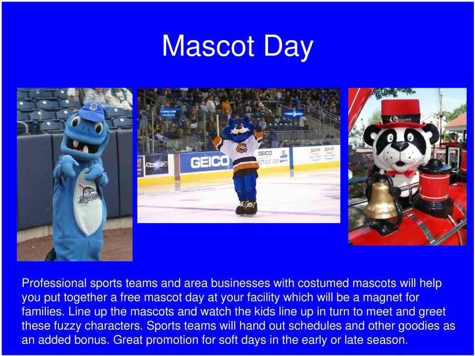 Line up the mascots and watch the kids line up in turn to meet and greet these fuzzy characters.