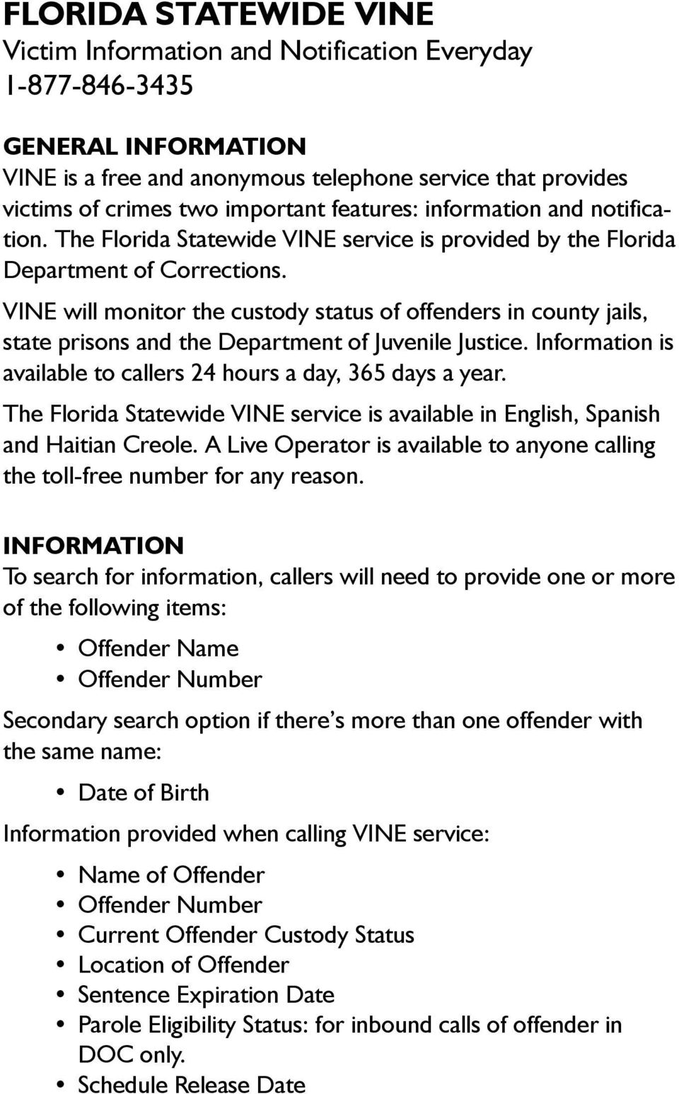 VINE will monitor the custody status of offenders in county jails, state prisons and the Department of Juvenile Justice. Information is available to callers 24 hours a day, 365 days a year.