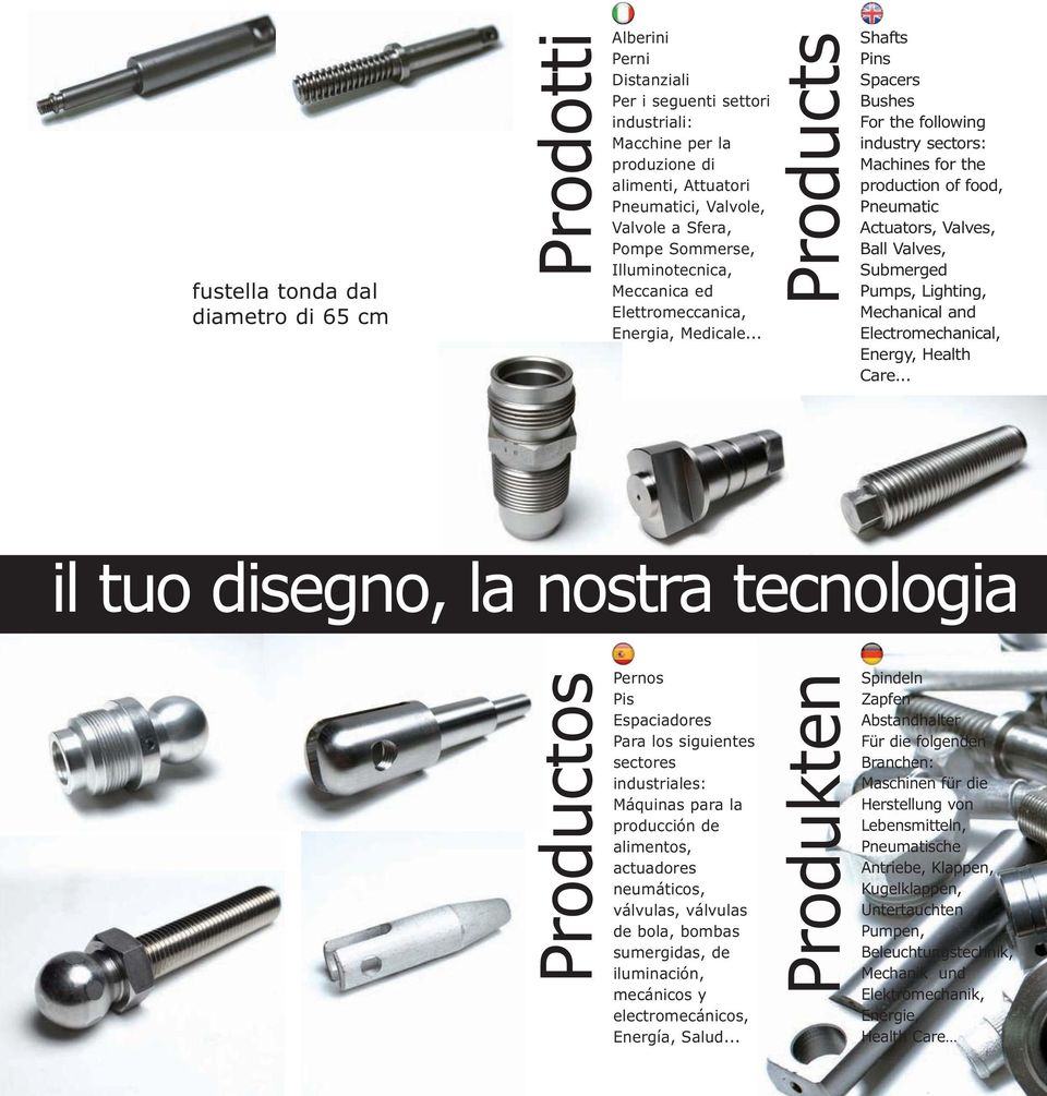 .. Products Shafts Pins Spacers Bushes For the following industry sectors: Machines for the production of food, Pneumatic Actuators, Valves, Ball Valves, Submerged Pumps, Lighting, Mechanical and