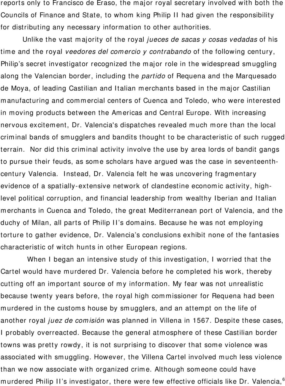 Unlike the vast majority of the royal jueces de sacas y cosas vedadas of his time and the royal veedores del comercio y contrabando of the following century, Philip s secret investigator recognized