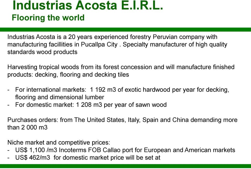 For international markets: 1 192 m3 of exotic hardwood per year for decking, flooring and dimensional lumber - For domestic market: 1 208 m3 per year of sawn wood Purchases orders: from The