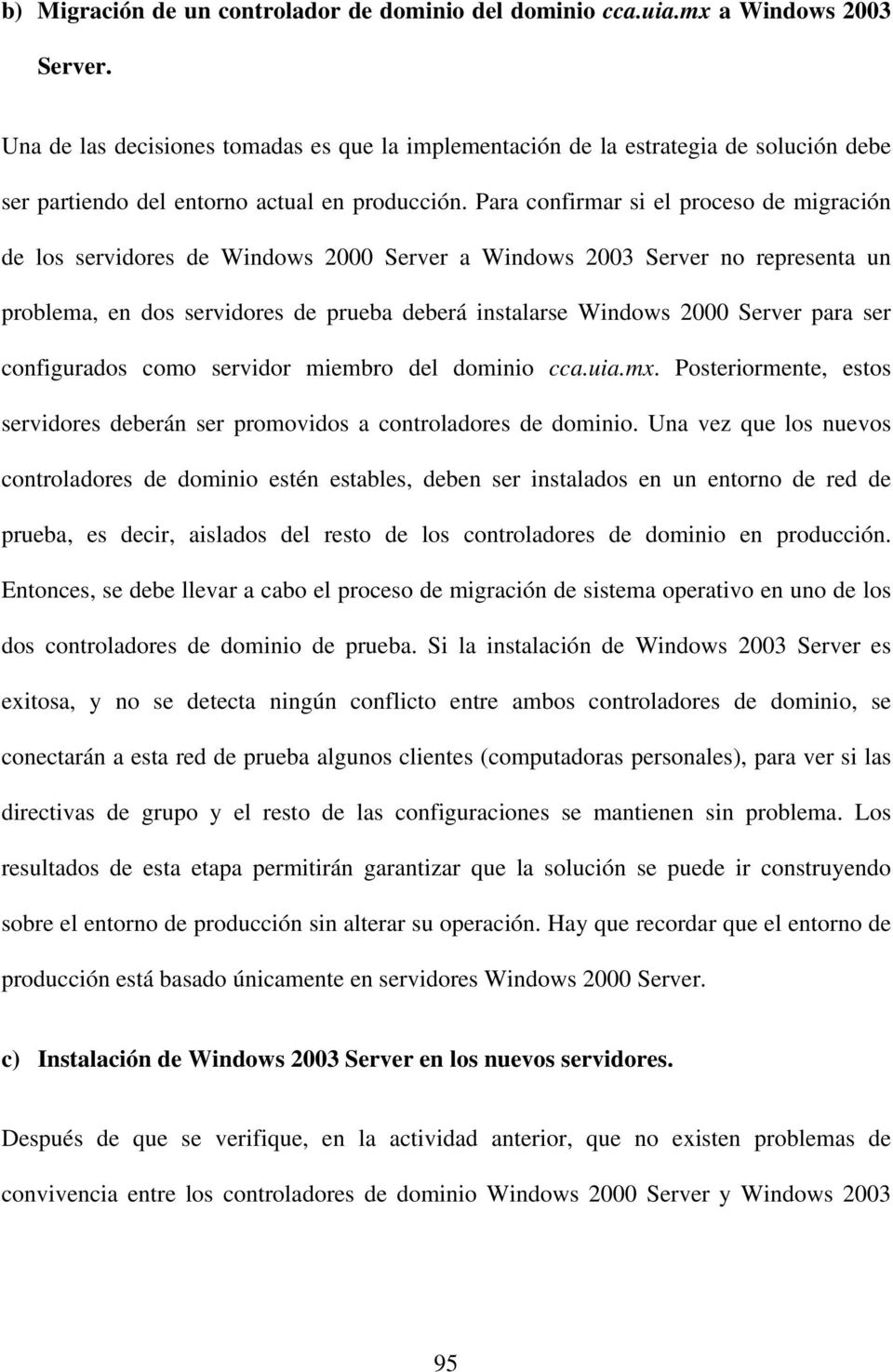 Para confirmar si el proceso de migración de los servidores de Windows 2000 Server a Windows 2003 Server no representa un problema, en dos servidores de prueba deberá instalarse Windows 2000 Server