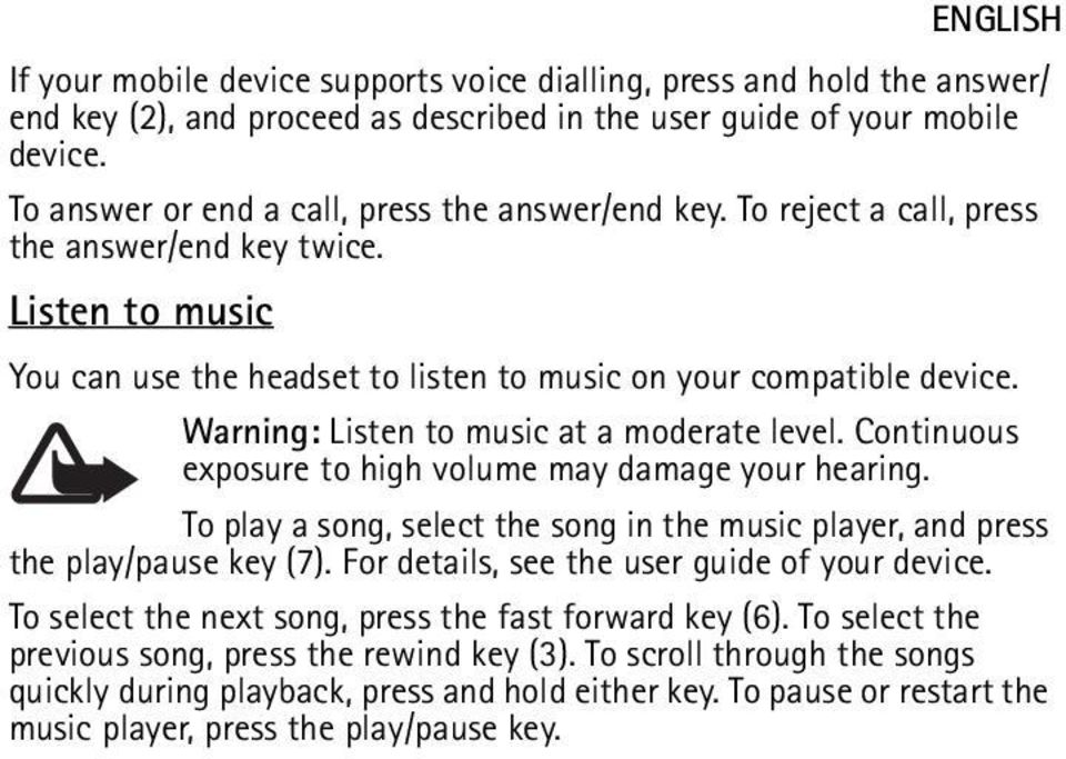 Warning: Listen to music at a moderate level. Continuous exposure to high volume may damage your hearing. To play a song, select the song in the music player, and press the play/pause key (7).