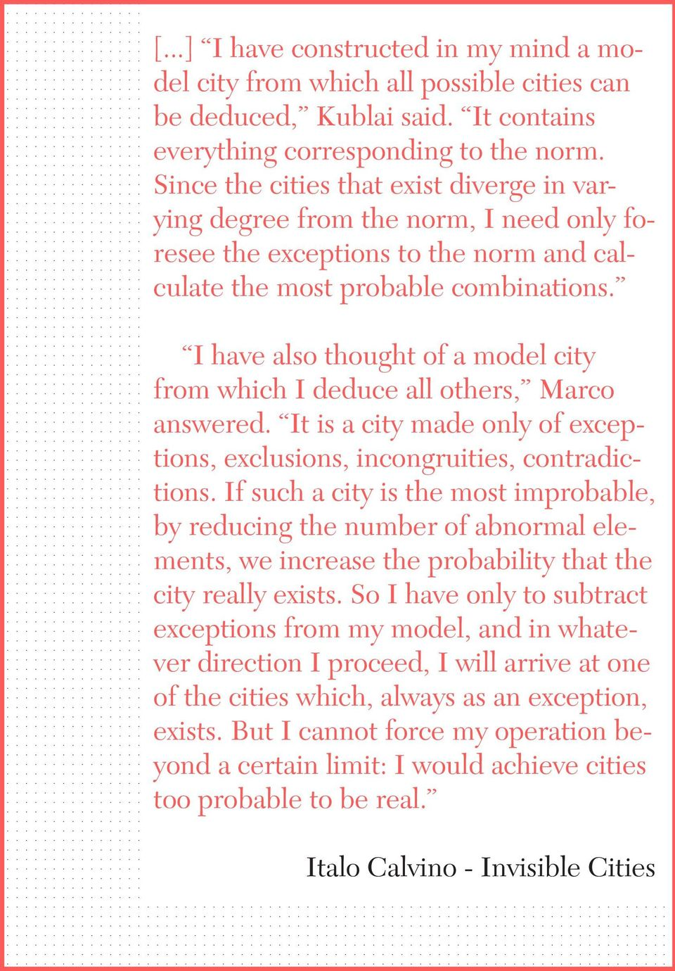 I have also thought of a model city from which I deduce all others, Marco answered. It is a city made only of exceptions, exclusions, incongruities, contradictions.