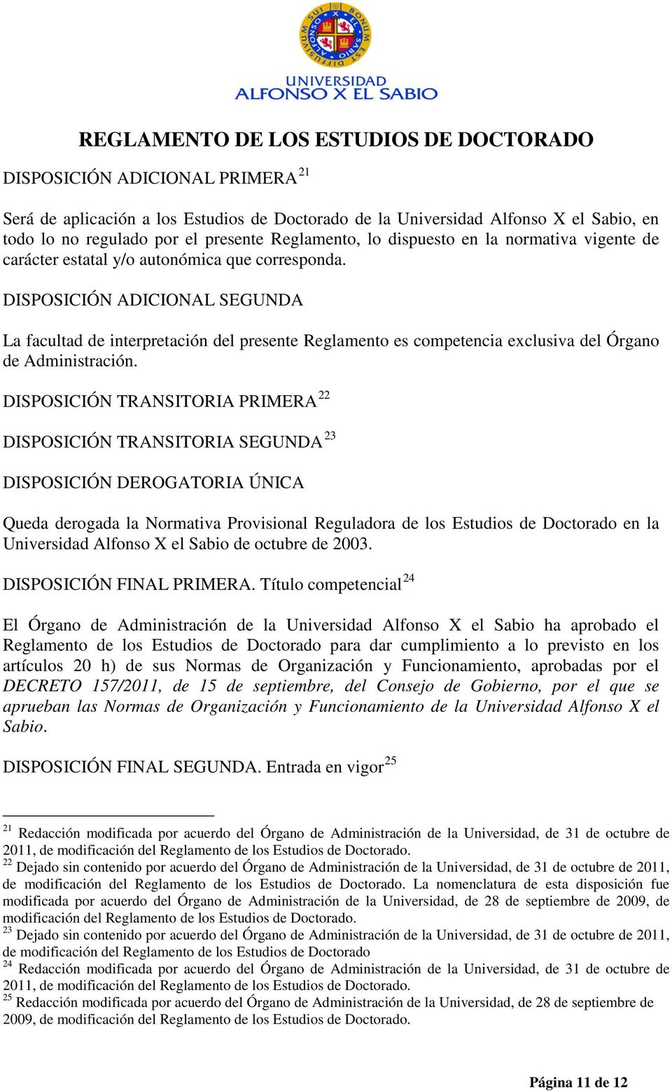 DISPOSICIÓN TRANSITORIA PRIMERA 22 DISPOSICIÓN TRANSITORIA SEGUNDA 23 DISPOSICIÓN DEROGATORIA ÚNICA Queda derogada la Normativa Provisional Reguladora de los Estudios de Doctorado en la Universidad