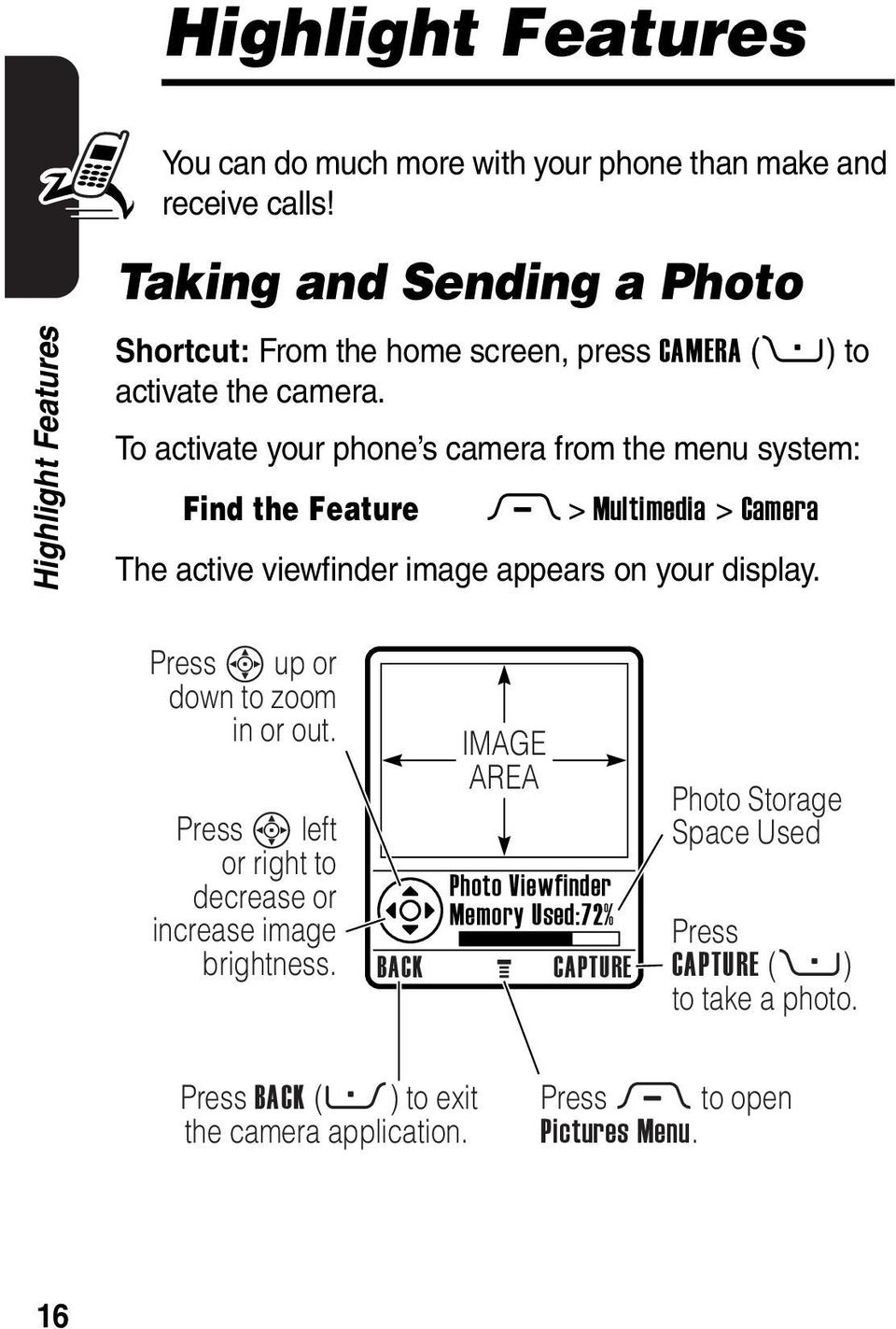 To activate your phone s camera from the menu system: Find the Feature M > Multimedia > Camera The active viewfinder image appears on your display.