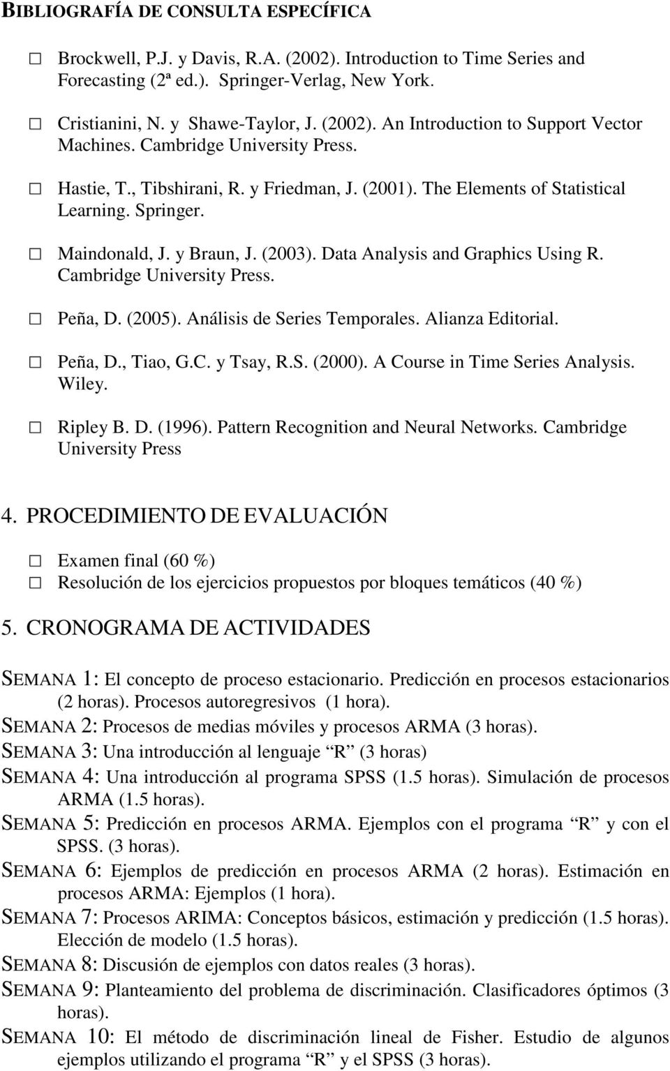 Cambridge University Press. Peña, D. (2005). Análisis de Series Temporales. Alianza Editorial. Peña, D., Tiao, G.C. y Tsay, R.S. (2000). A Course in Time Series Analysis. Wiley. Ripley B. D. (1996).
