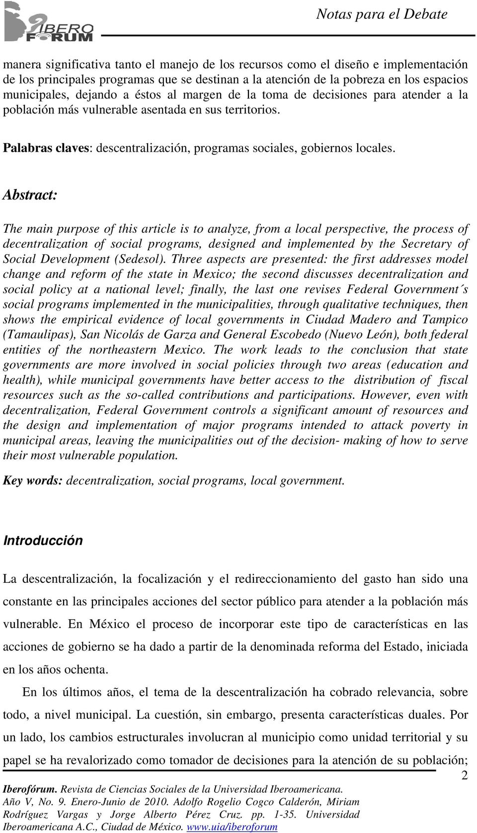 Abstract: The main purpose of this article is to analyze, from a local perspective, the process of decentralization of social programs, designed and implemented by the Secretary of Social Development