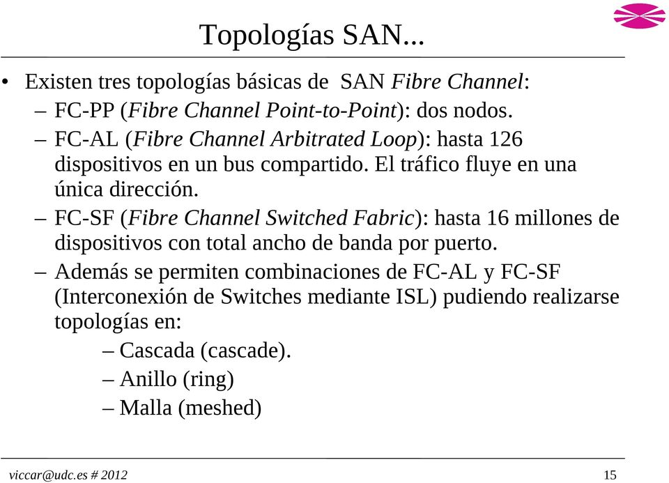 FC-SF (Fibre Channel Switched Fabric): hasta 16 millones de dispositivos con total ancho de banda por puerto.