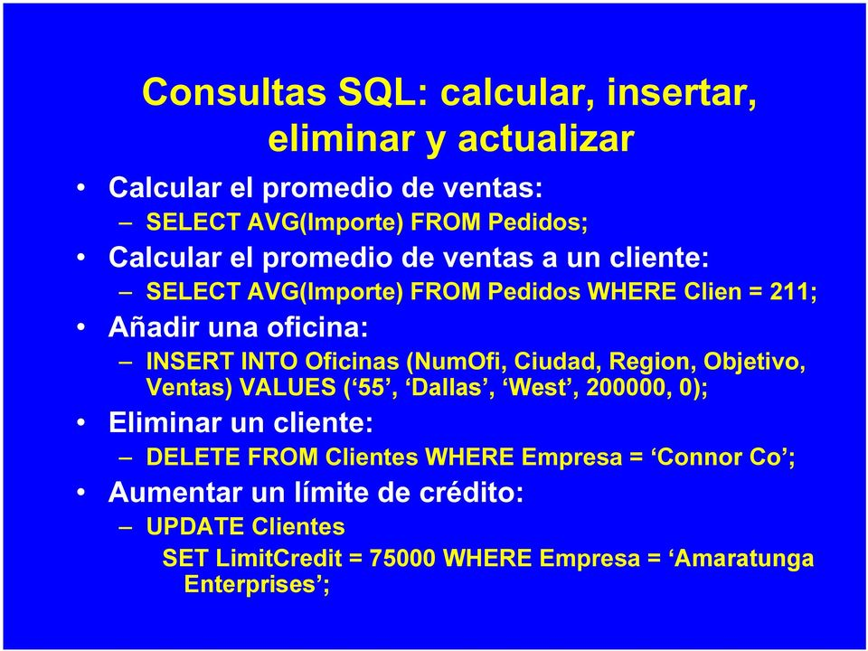Oficinas (NumOfi, Ciudad, Region, Objetivo, Ventas) VALUES ( 55, Dallas, West, 200000, 0); Eliminar un cliente: DELETE FROM