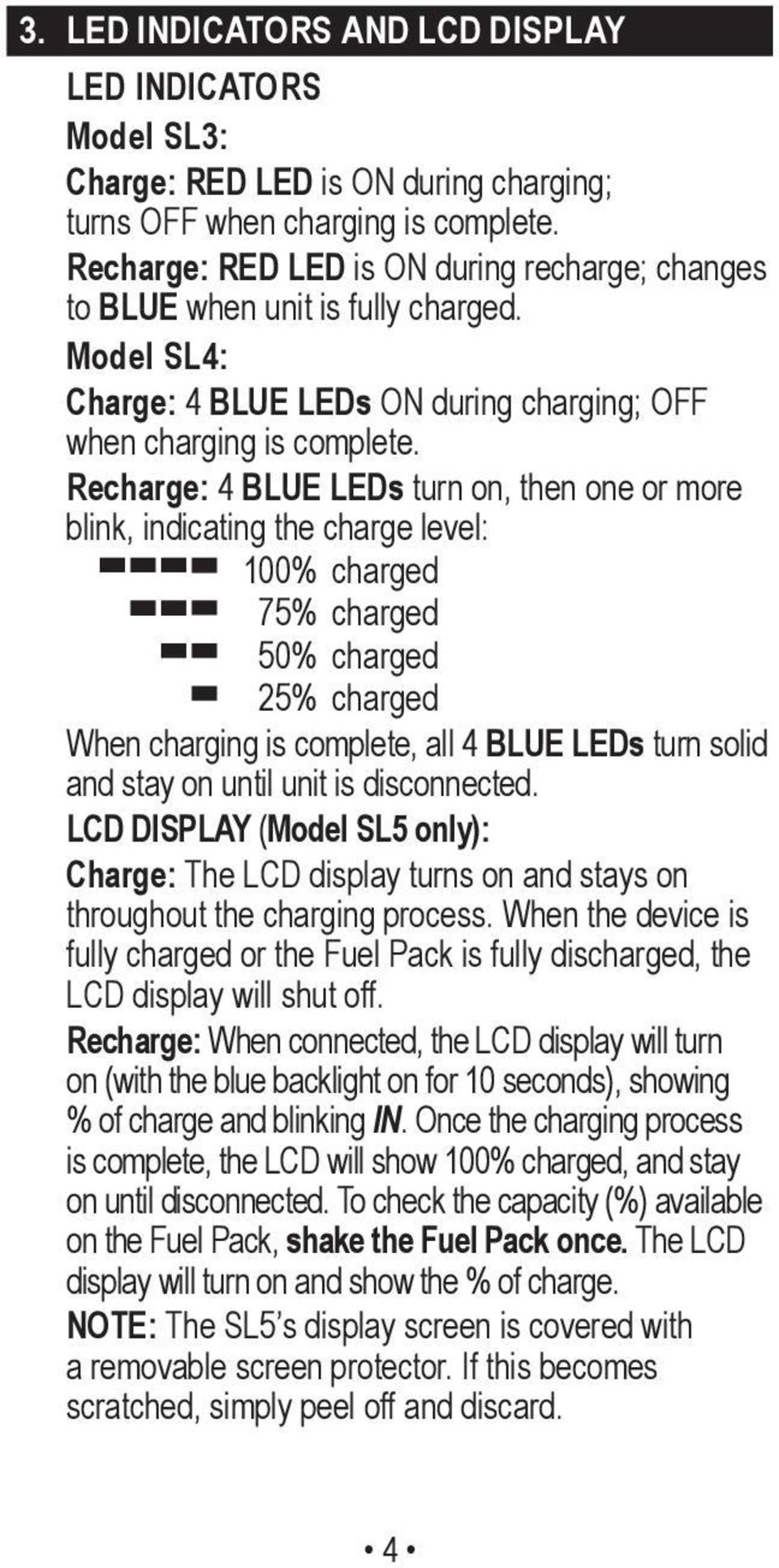 Recharge: 4 BLUE LEDs turn on, then one or more blink, indicating the charge level: 100% charged 75% charged 50% charged 25% charged When charging is complete, all 4 BLUE LEDs turn solid and stay on