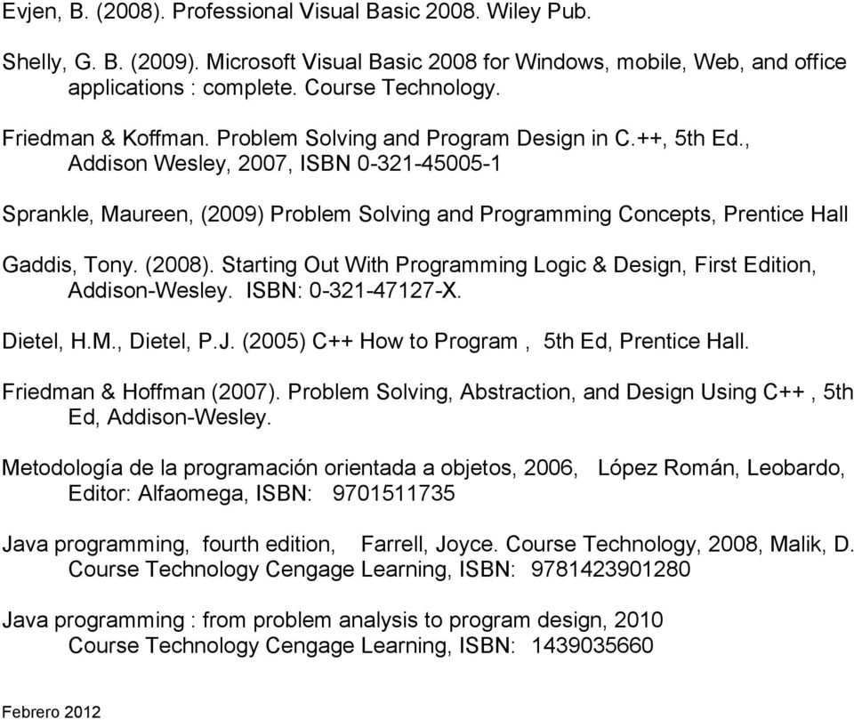 , Addison Wesley, 2007, ISBN 0-321-45005-1 Sprankle, Maureen, (2009) Problem Solving and Programming Concepts, Prentice Hall Gaddis, Tony. (2008).