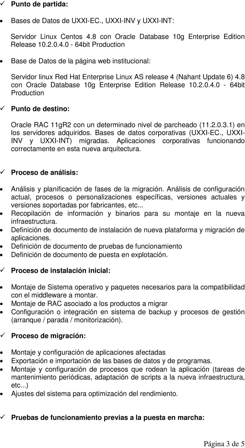 8 con Oracle Database 10g Enterprise Edition Release 10.2.0.4.0-64bit Production Punto de destino: Oracle RAC 11gR2 con un determinado nivel de parcheado (11.2.0.3.1) en los servidores adquiridos.