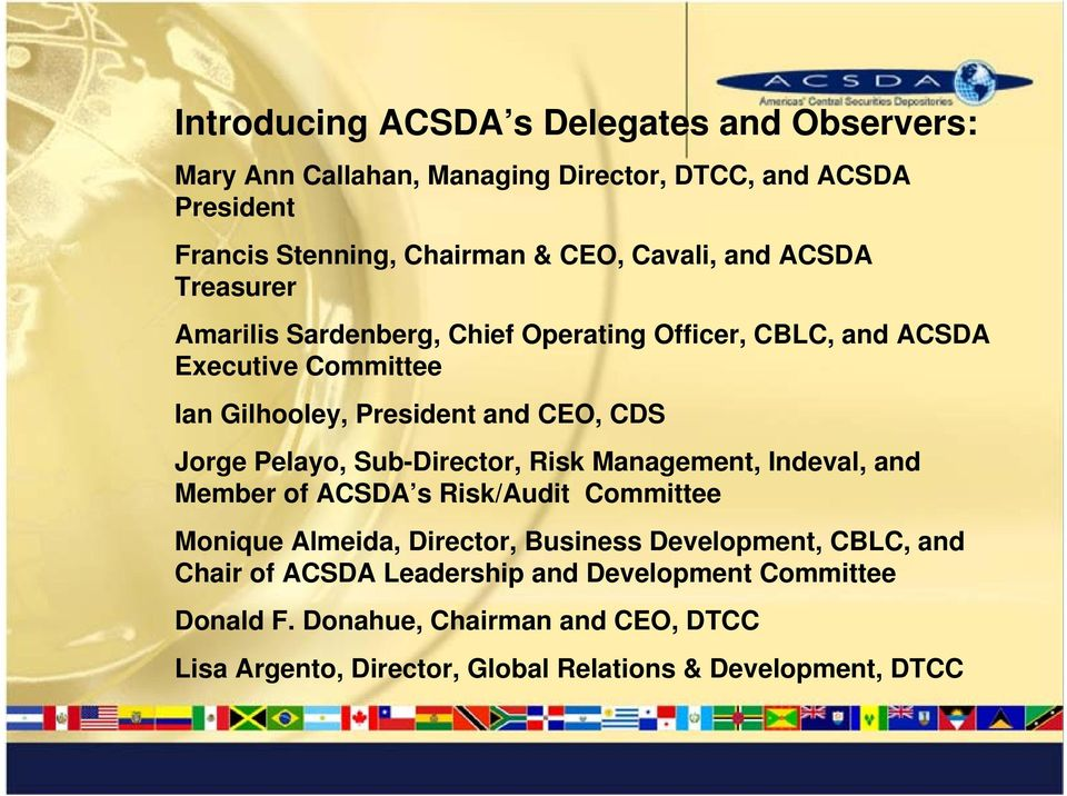 Executive Executive Committee Committee Ian Ian Gilhooley, Gilhooley, President President CEO, CEO, CDS CDS Jorge Jorge Pelayo, Pelayo, Sub-Director, Director, Indeval Risk Management, Chair of ACSDA