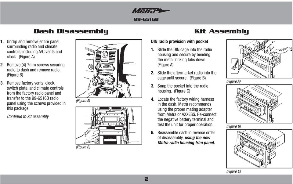 Continue to kit assembly Dash Disassembly DIN radio provision with pocket 1. Slide the DIN cage into the radio housing and secure by bending the metal locking tabs down. 2.
