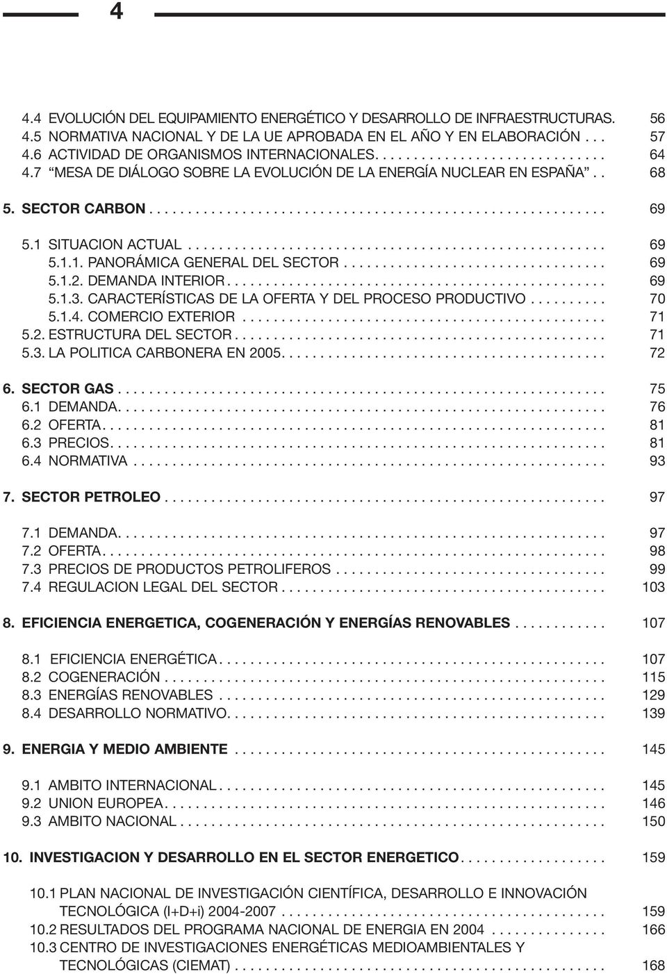 1 SITUACION ACTUAL...................................................... 69 5.1.1. PANORÁMICA GENERAL DEL SECTOR.................................. 69 5.1.2. DEMANDA INTERIOR................................................. 69 5.1.3.