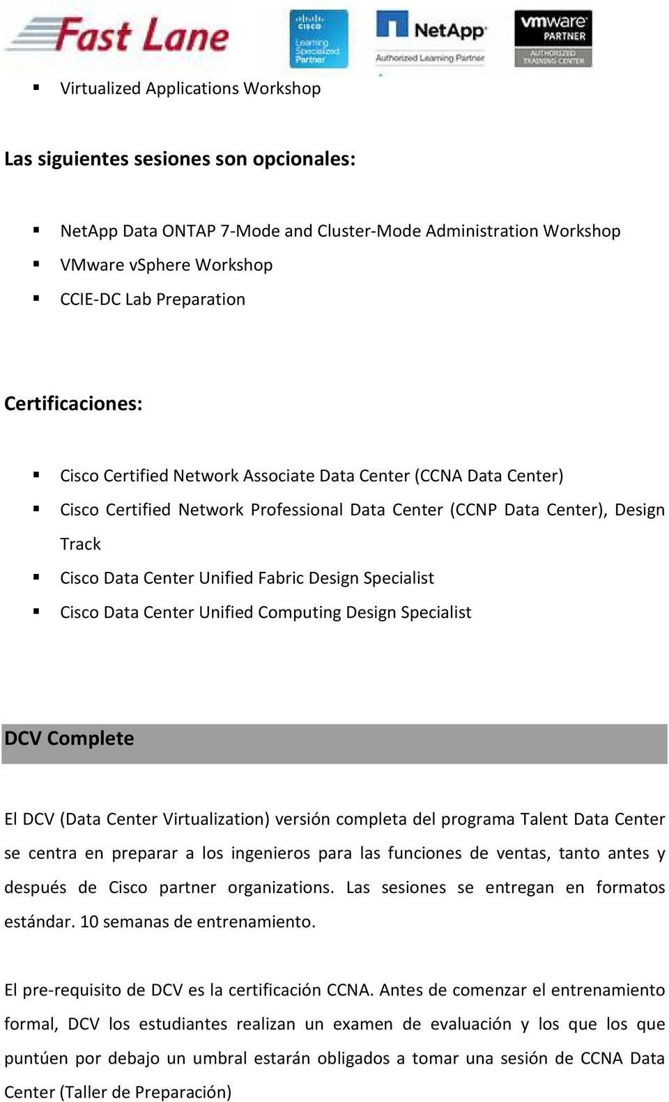 Design Specialist Cisco Data Center Unified Computing Design Specialist DCV Complete El DCV (Data Center Virtualization) versión completa del programa Talent Data Center se centra en preparar a los