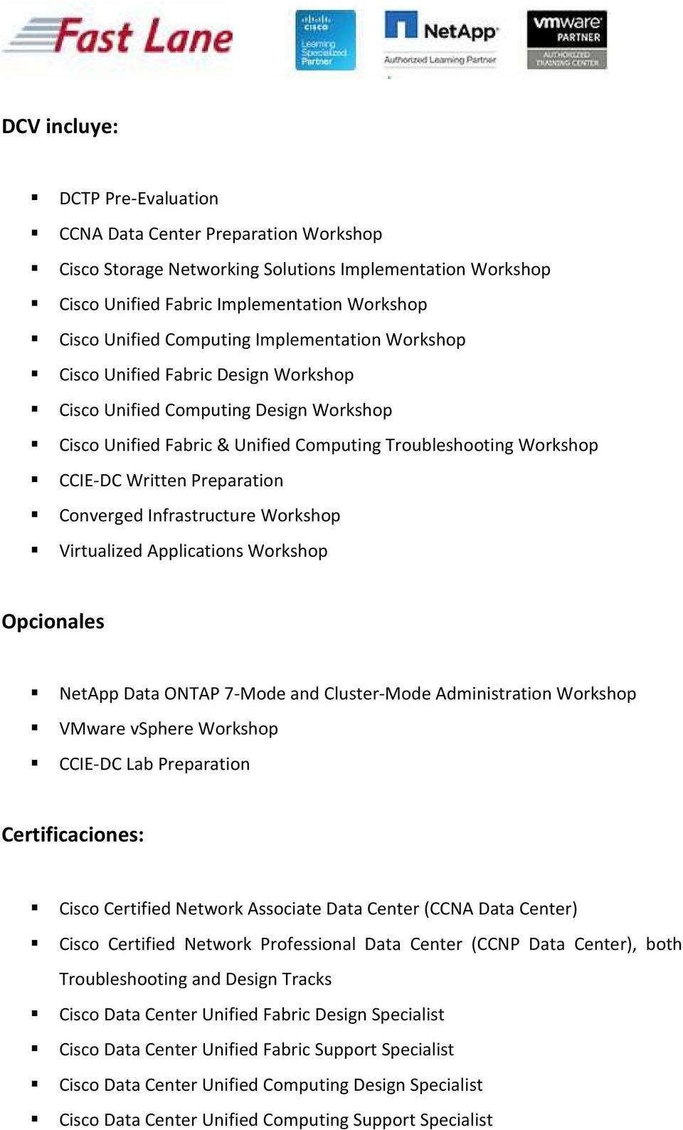 Converged Infrastructure Workshop Virtualized Applications Workshop Opcionales NetApp Data ONTAP 7-Mode and Cluster-Mode Administration Workshop VMware vsphere Workshop CCIE-DC Lab Preparation