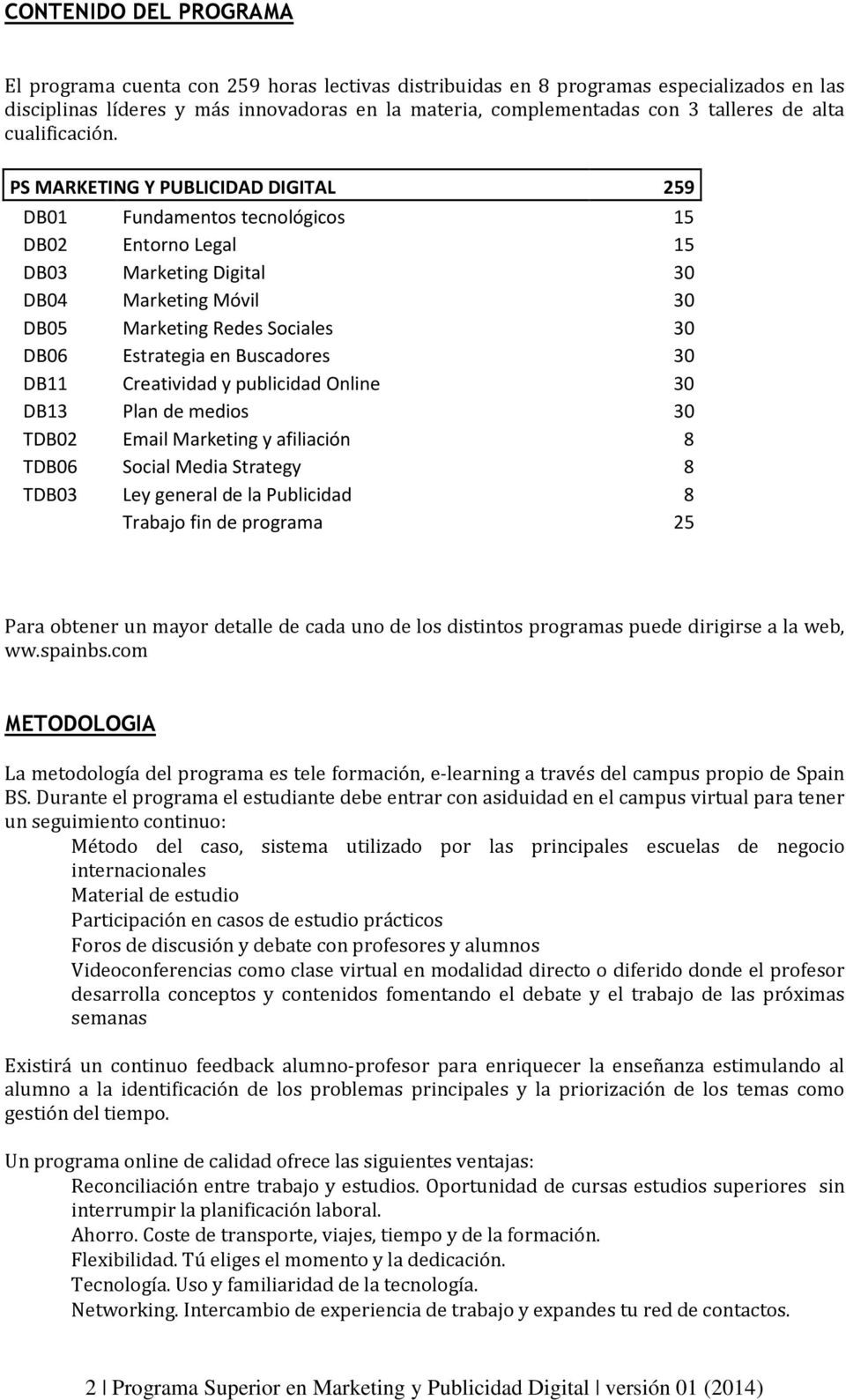 PS MARKETING Y PUBLICIDAD DIGITAL 259 DB01 Fundamentos tecnológicos 15 DB02 Entorno Legal 15 DB03 Marketing Digital 30 DB04 Marketing Móvil 30 DB05 Marketing Redes Sociales 30 DB06 Estrategia en