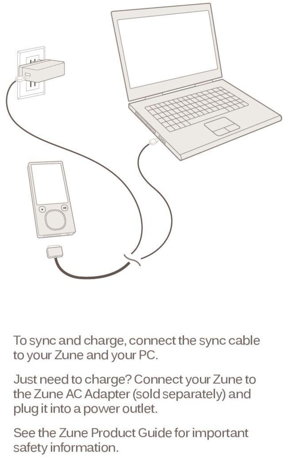 Connect your Zune to the Zune AC Adapter (sold separately)