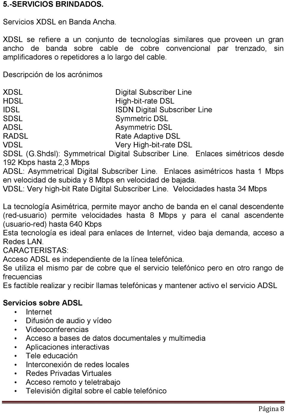 Descripción de los acrónimos XDSL Digital Subscriber Line HDSL High-bit-rate DSL IDSL ISDN Digital Subscriber Line SDSL Symmetric DSL ADSL Asymmetric DSL RADSL Rate Adaptive DSL VDSL Very
