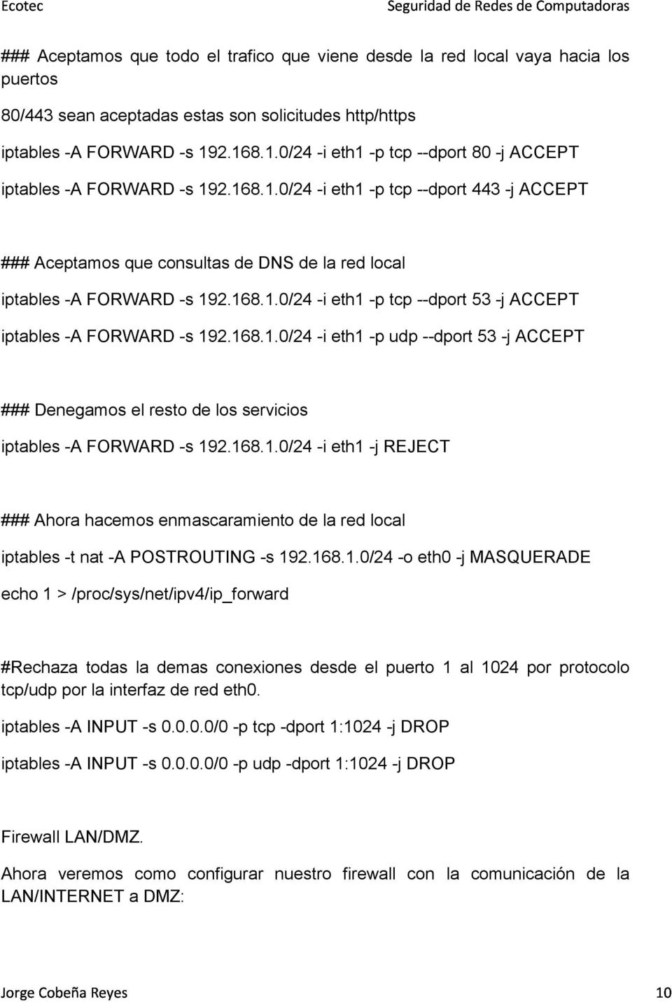 168.1.0/24 -i eth1 -p tcp --dport 53 -j ACCEPT iptables -A FORWARD -s 192.168.1.0/24 -i eth1 -p udp --dport 53 -j ACCEPT ### Denegamos el resto de los servicios iptables -A FORWARD -s 192.168.1.0/24 -i eth1 -j REJECT ### Ahora hacemos enmascaramiento de la red local iptables -t nat -A POSTROUTING -s 192.