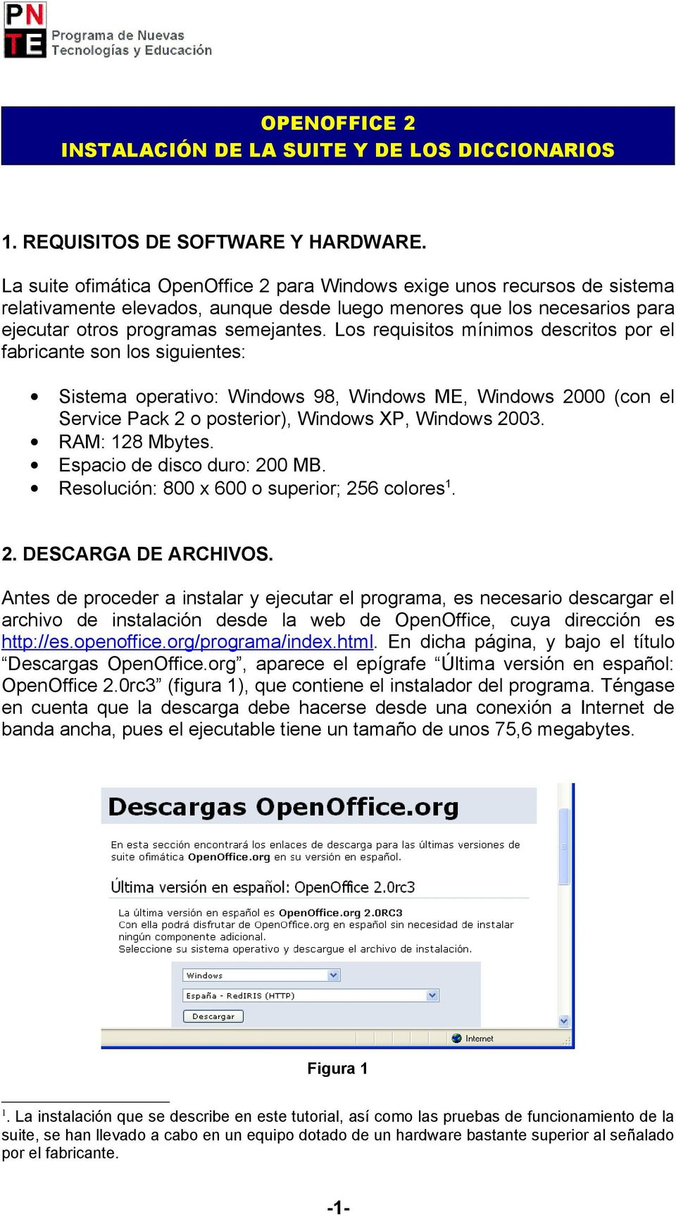 Los requisitos mínimos descritos por el fabricante son los siguientes: Sistema operativo: Windows 98, Windows ME, Windows 2000 (con el Service Pack 2 o posterior), Windows XP, Windows 2003.