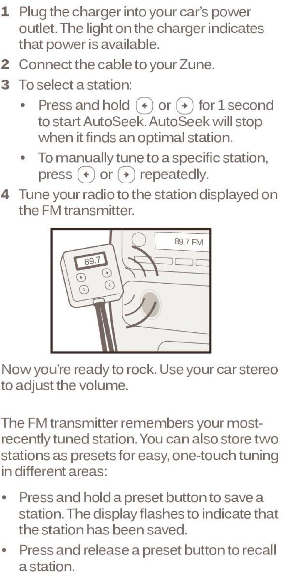 4 Tune your radio to the station displayed on the FM transmitter. 89.7 FM Now you re ready to rock. Use your car stereo to adjust the volume.