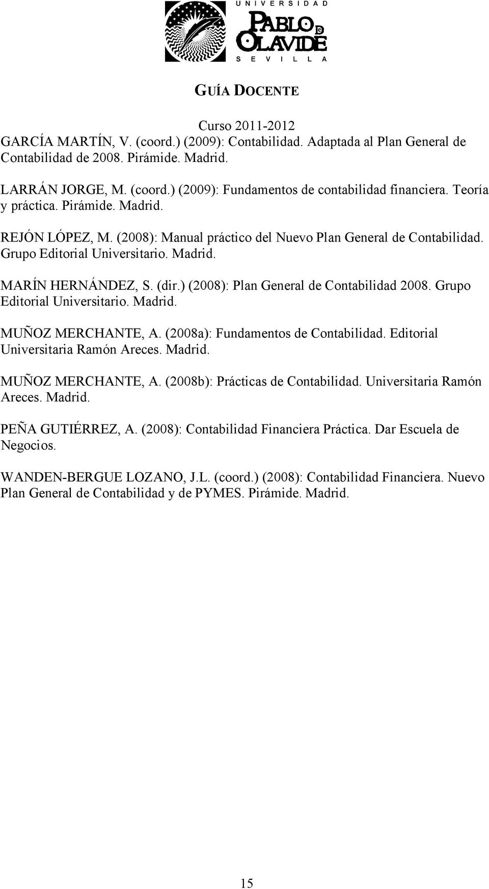 ) (2008): Plan General de Contabilidad 2008. Grupo Editorial Universitario. Madrid. MUÑOZ MERCHANTE, A. (2008a): Fundamentos de Contabilidad. Editorial Universitaria Ramón Areces. Madrid. MUÑOZ MERCHANTE, A. (2008b): Prácticas de Contabilidad.