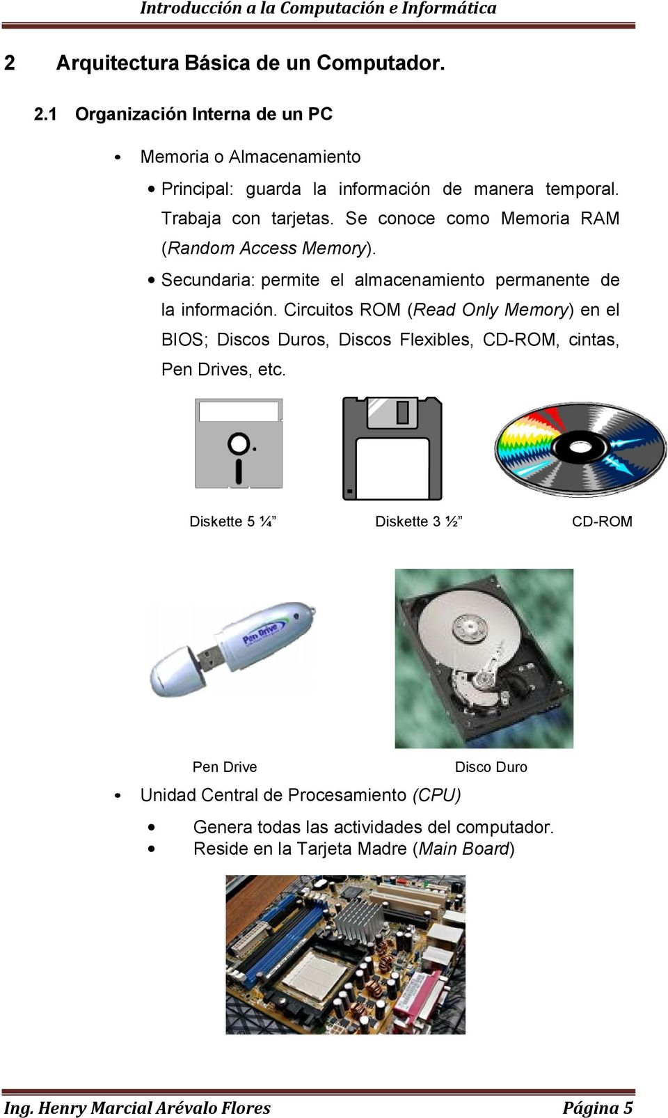 Circuitos ROM (Read Only Memory) en el BIOS; Discos Duros, Discos Flexibles, CD-ROM, cintas, Pen Drives, etc.