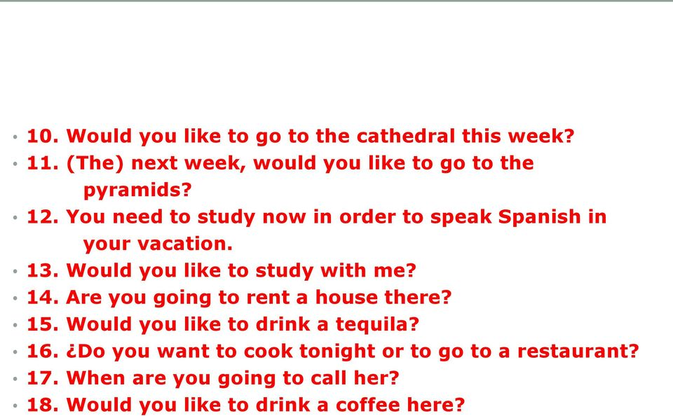 You need to study now in order to speak Spanish in your vacation. 13. Would you like to study with me? 14.