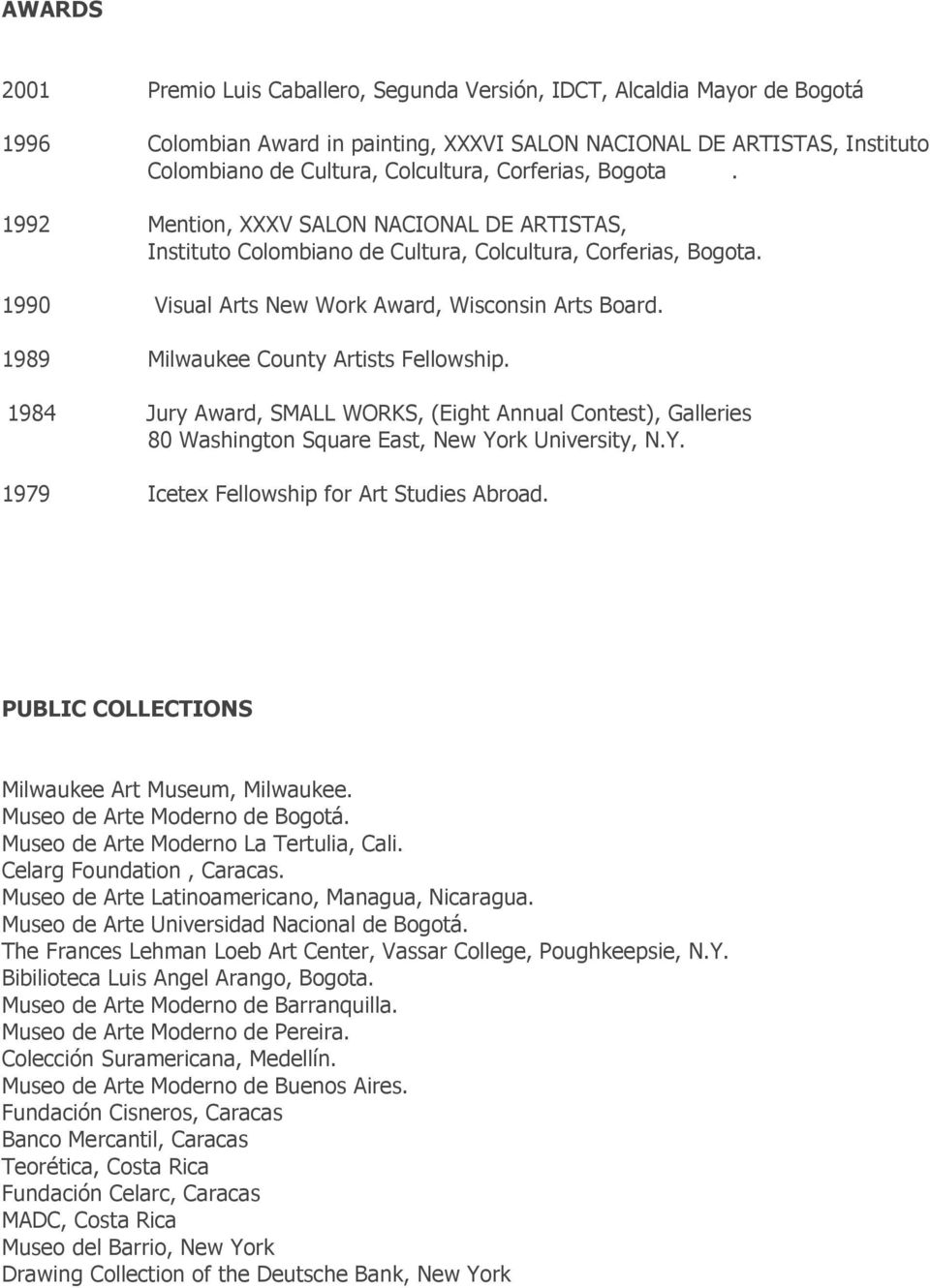 1989 Milwaukee County Artists Fellowship. 1984 Jury Award, SMALL WORKS, (Eight Annual Contest), Galleries 80 Washington Square East, New York University, N.Y. 1979 Icetex Fellowship for Art Studies Abroad.
