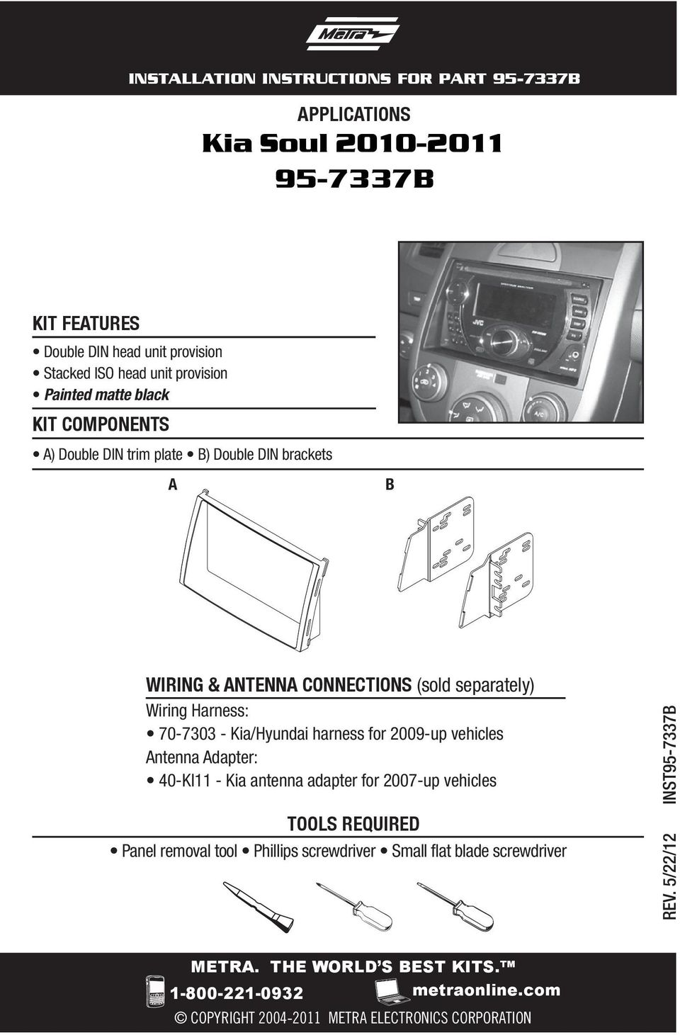 Kia/Hyundai harness for 2009-up vehicles Antenna Adapter: 40-KI11 - Kia antenna adapter for 2007-up vehicles TOOLS REQUIRED Panel removal tool Phillips
