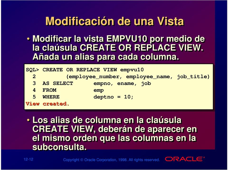 SQL> CREATE OR REPLACE VIEW empvu10 2 (employee_number, employee_name, job_title) 3 AS SELECT empno, ename, job 4 FROM