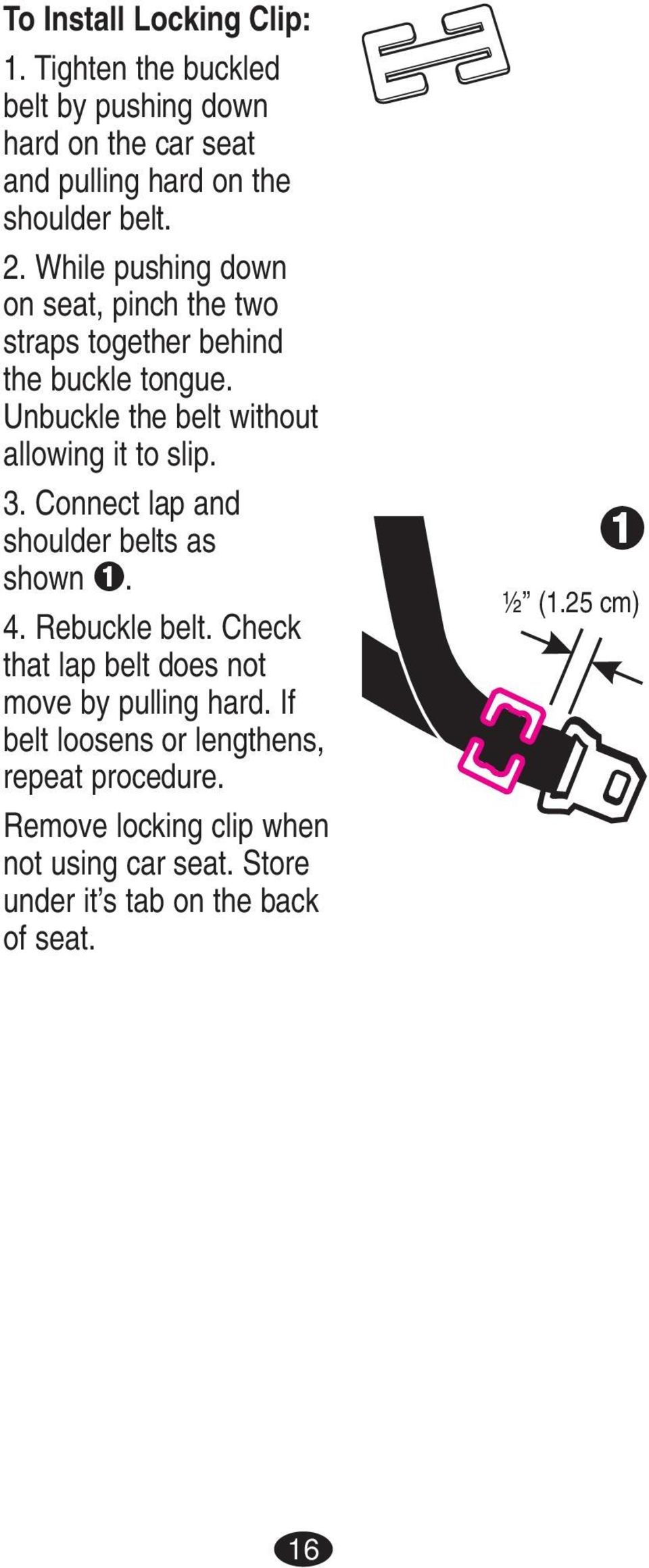 Connect lap and shoulder belts as shown ➊. 4. Rebuckle belt. Check that lap belt does not move by pulling hard.