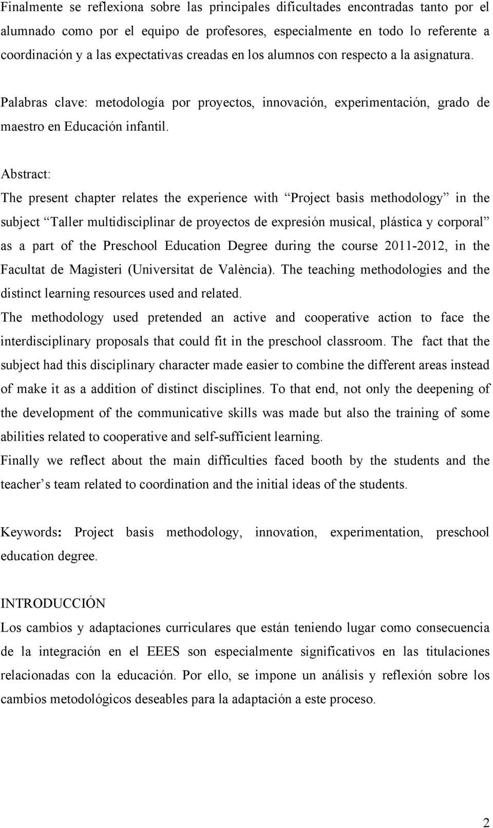 Abstract: The present chapter relates the experience with Project basis methodology in the subject Taller multidisciplinar de proyectos de expresión musical, plástica y corporal as a part of the