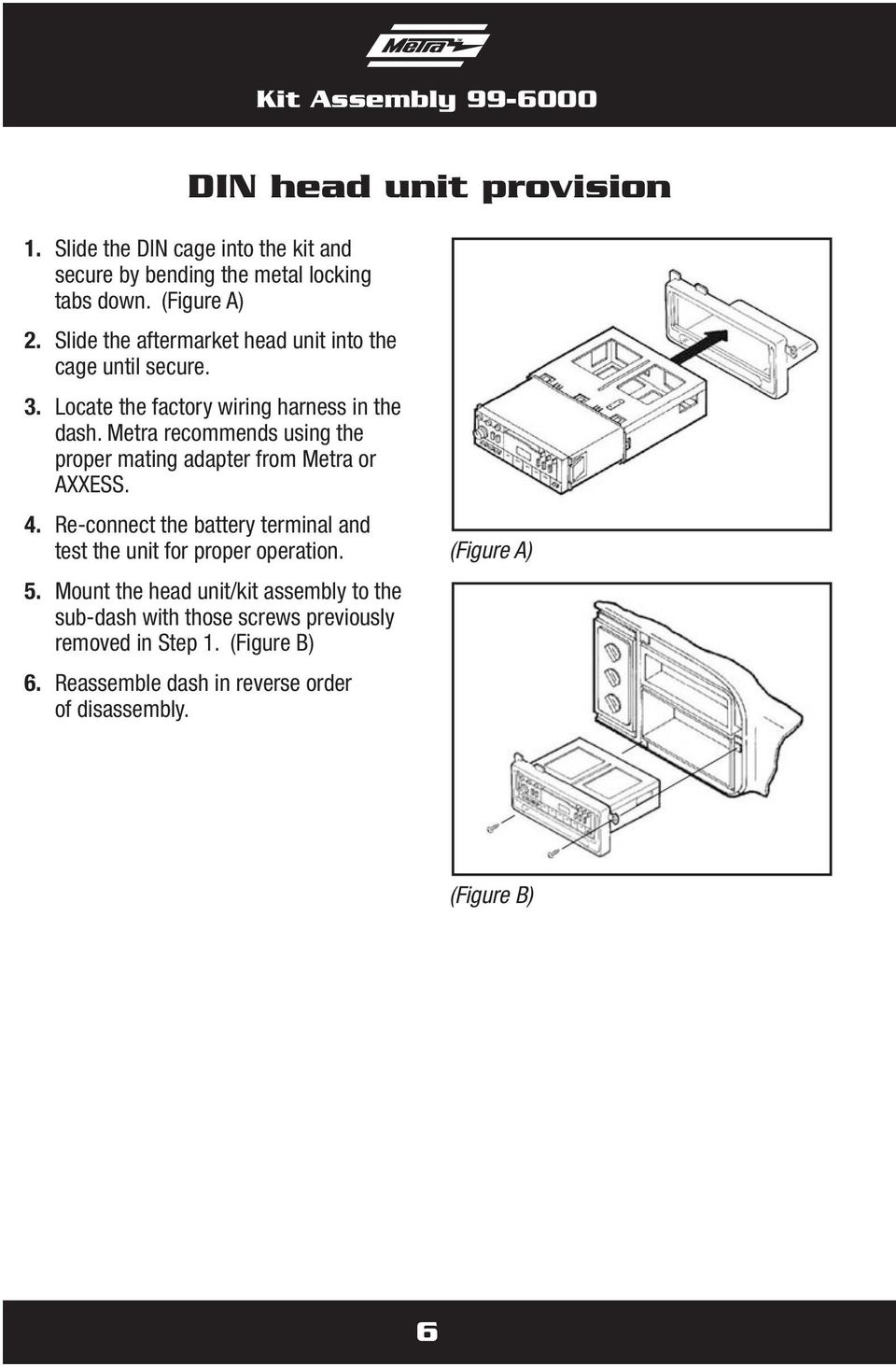 Metra recommends using the proper mating adapter from Metra or AXXESS. 4. Re-connect the battery terminal and test the unit for proper operation.