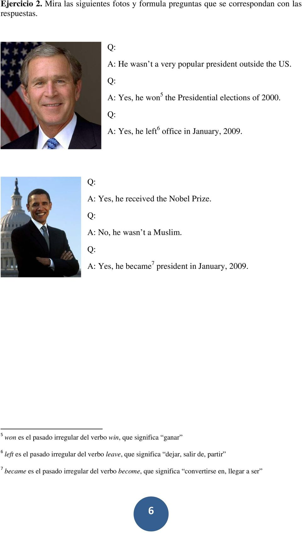 A: Yes, he received the Nobel Prize. A: No, he wasn t a Muslim. A: Yes, he became 7 president in January, 2009.