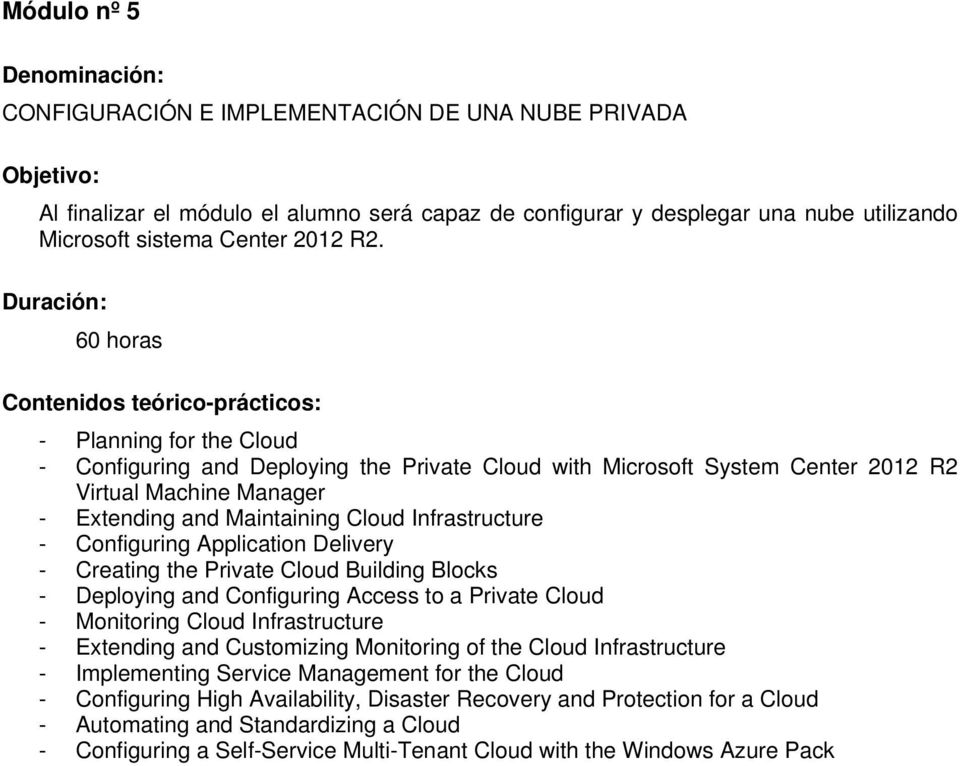 Duración: 60 horas Contenidos teórico-prácticos: - Planning for the Cloud - Configuring and Deploying the Private Cloud with Microsoft System Center 2012 R2 Virtual Machine Manager - Extending and