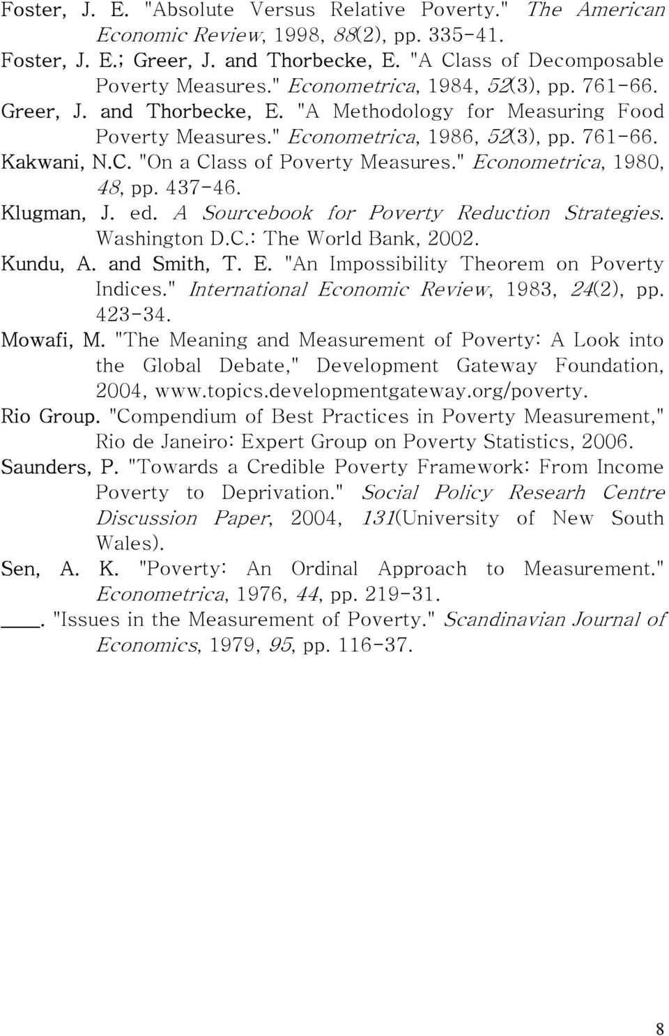 """On a Class of Poverty Measures."" Econometrica, 1980, 48, pp. 437-46. Klugman, J. ed. A Sourcebook for Poverty Reduction Strategies. Washington D.C.: The World Bank, 2002. Kundu, A. and Smith, T. E. ""An Impossibility Theorem on Poverty Indices."