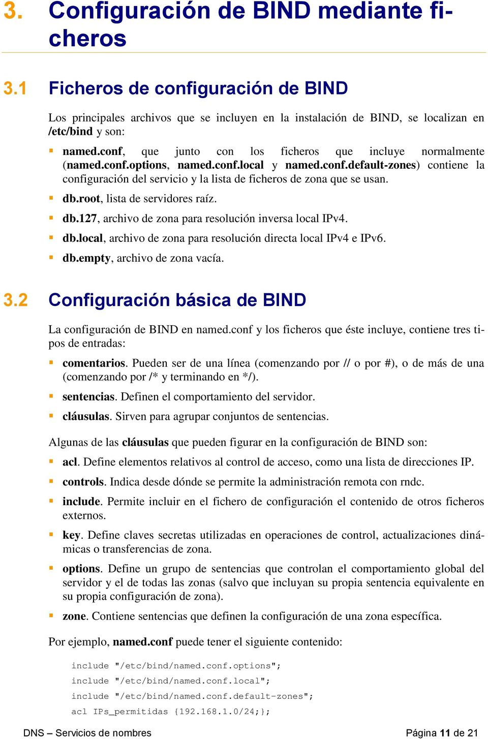 db.root, lista de servidores raíz. db.127, archivo de zona para resolución inversa local IPv4. db.local, archivo de zona para resolución directa local IPv4 e IPv6. db.empty, archivo de zona vacía. 3.