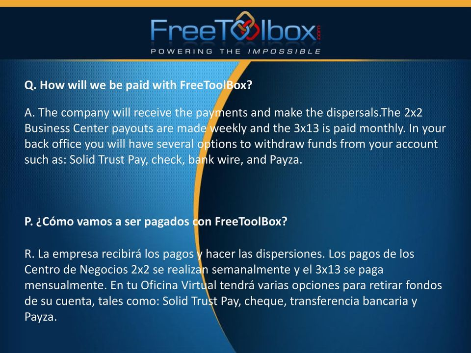 In your back office you will have several options to withdraw funds from your account such as: Solid Trust Pay, check, bank wire, and Payza. P. Cómo vamos a ser pagados con FreeToolBox?