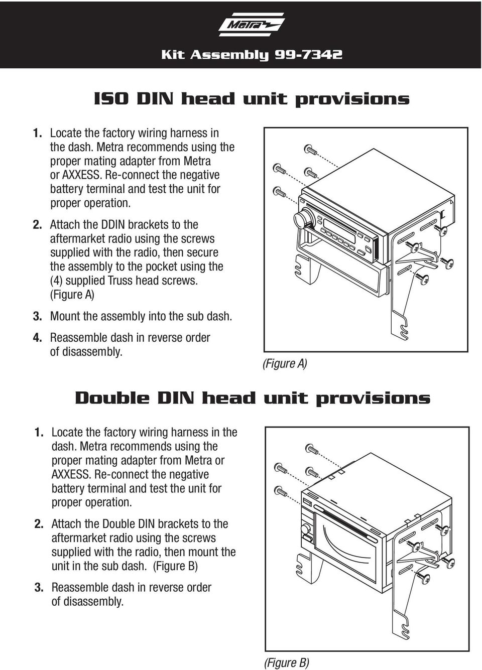 Attach the DDIN brackets to the aftermarket radio using the screws supplied with the radio, then secure the assembly to the pocket using the (4) supplied Truss head screws. (Figure A) 3.