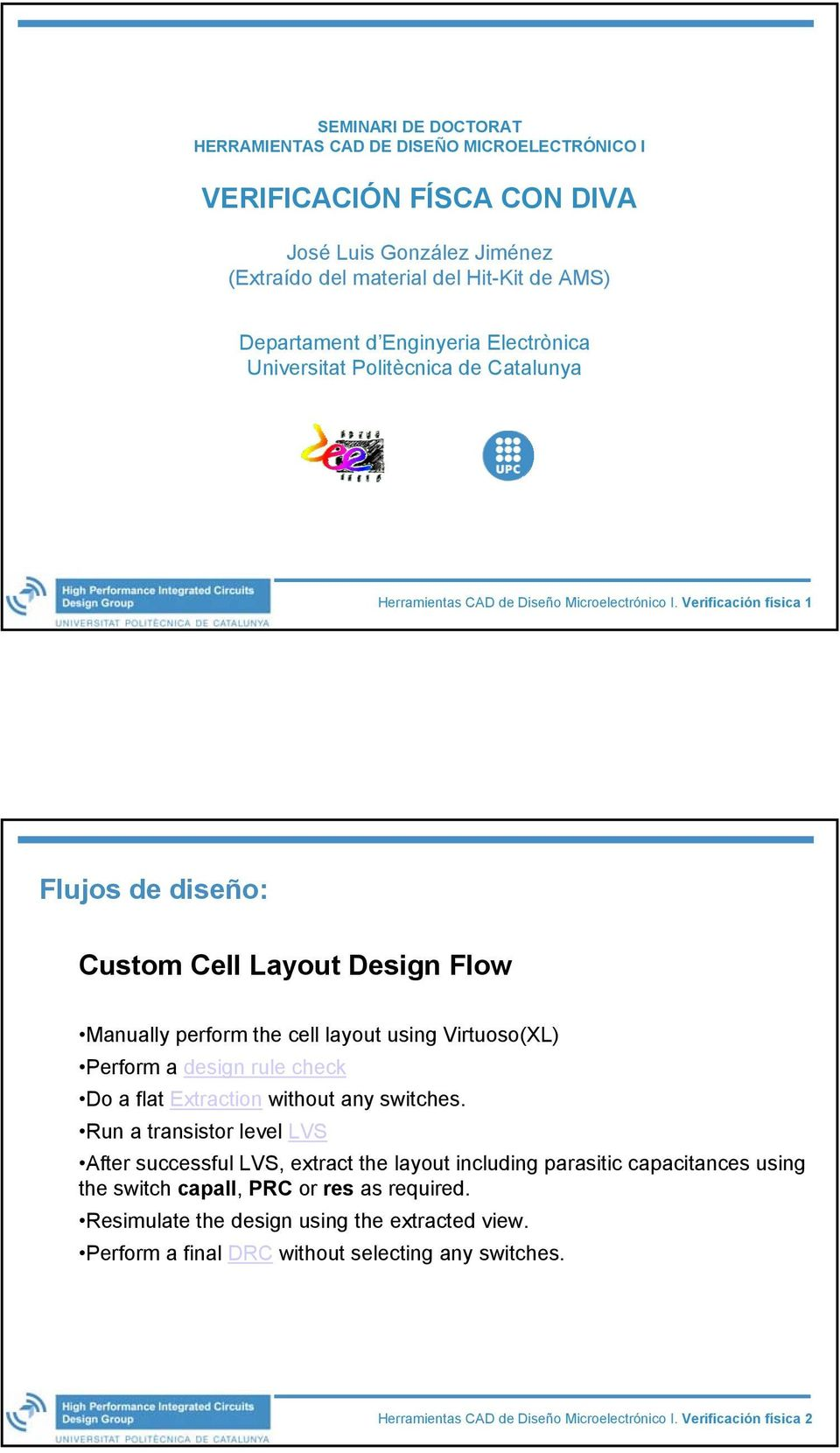 Verificación física 1 Flujos de diseño: Custom Cell Layout Design Flow Manually perform the cell layout using Virtuoso(XL) Perform a design rule check Do a flat Extraction without any switches.