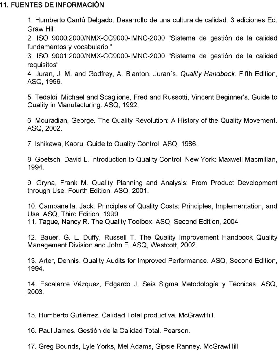 and Godfrey, A. Blanton. Juran s. Quality Handbook. Fifth Edition, ASQ, 1999. 5. Tedaldi, Michael and Scaglione, Fred and Russotti, Vincent Beginner's. Guide to Quality in Manufacturing. ASQ, 1992. 6.