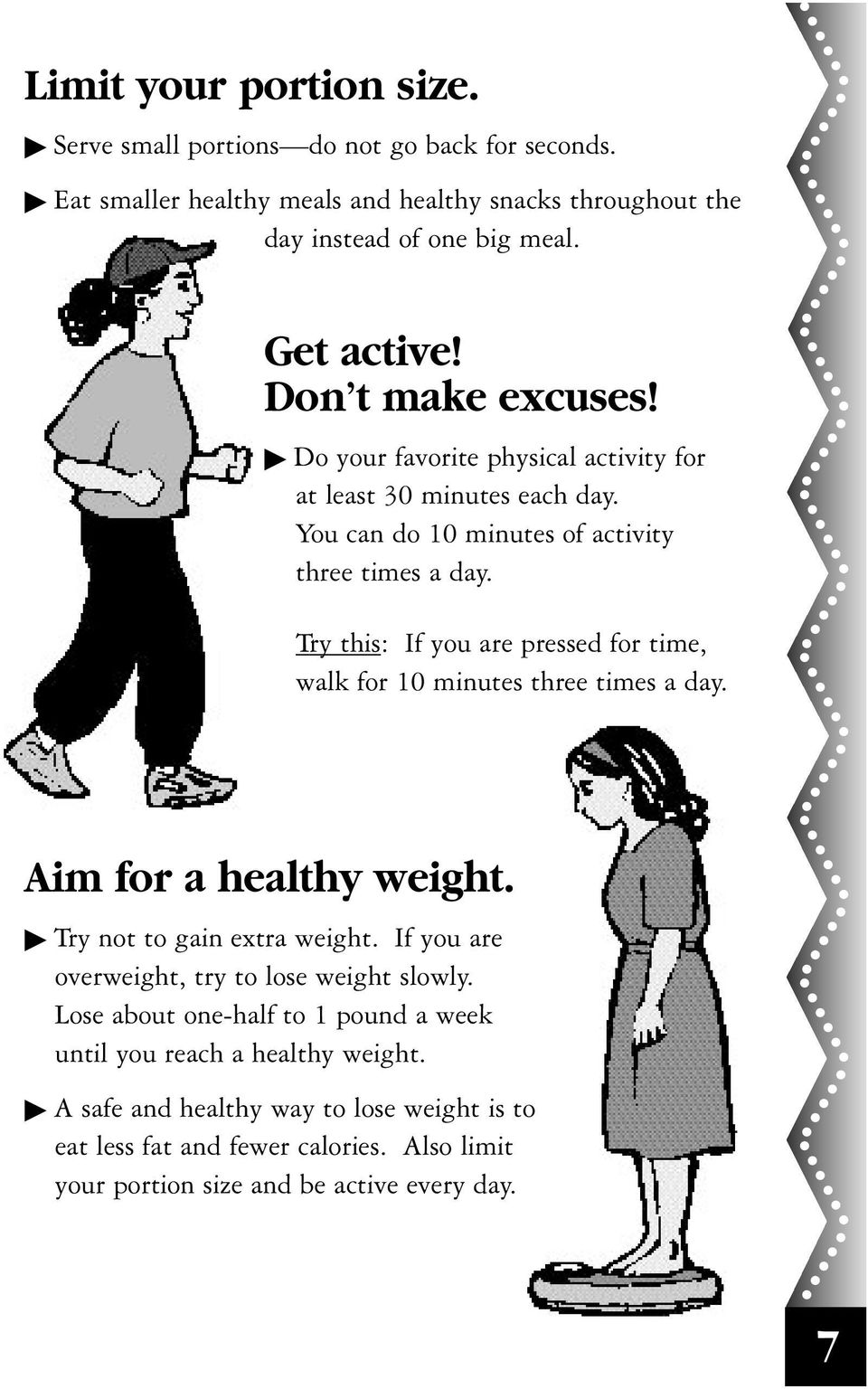 Try this: If you are pressed for time, walk for 10 minutes three times a day. Aim for a healthy weight. Try not to gain extra weight.