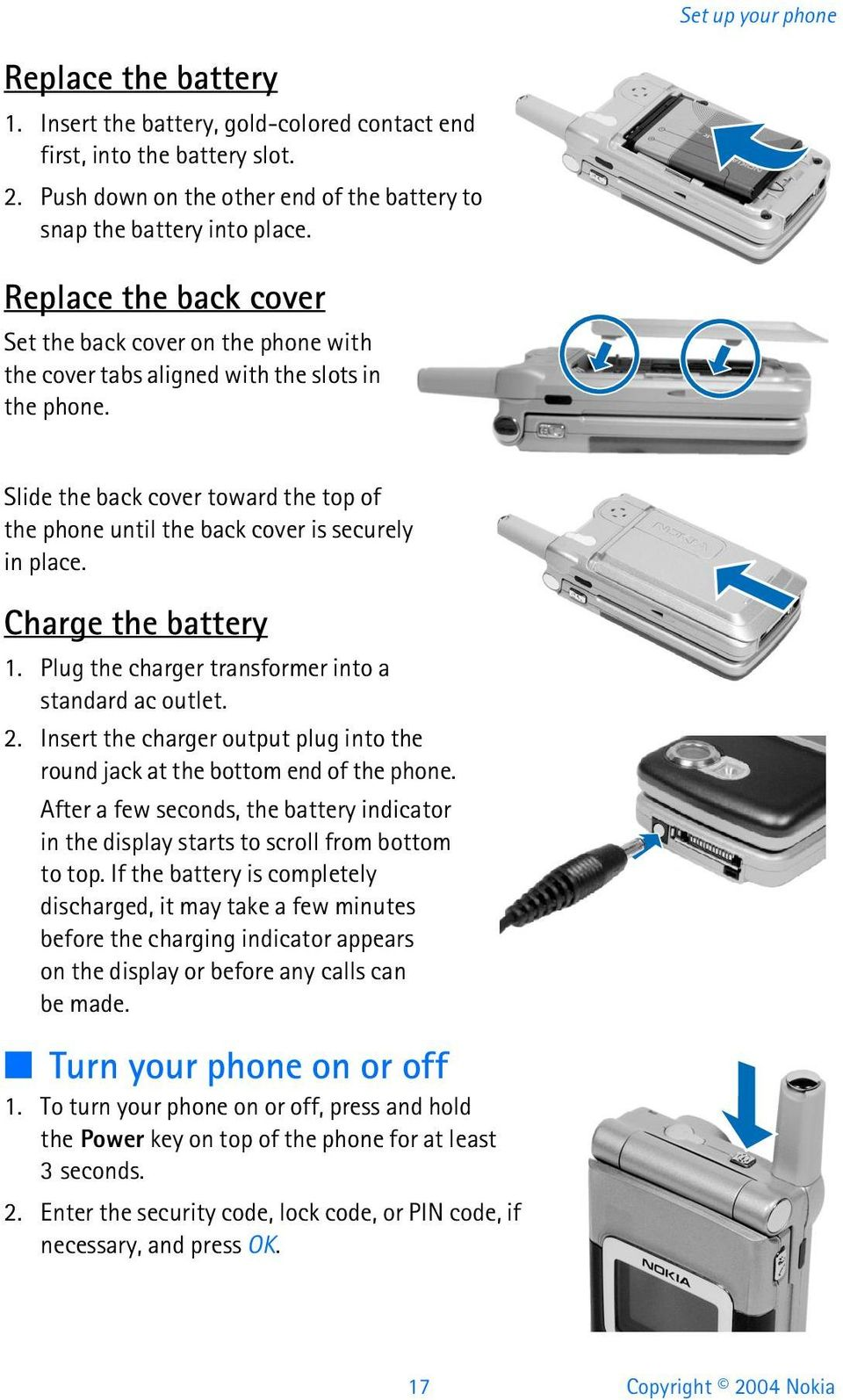 Slide the back cover toward the top of the phone until the back cover is securely in place. Charge the battery 1. Plug the charger transformer into a standard ac outlet. 2.