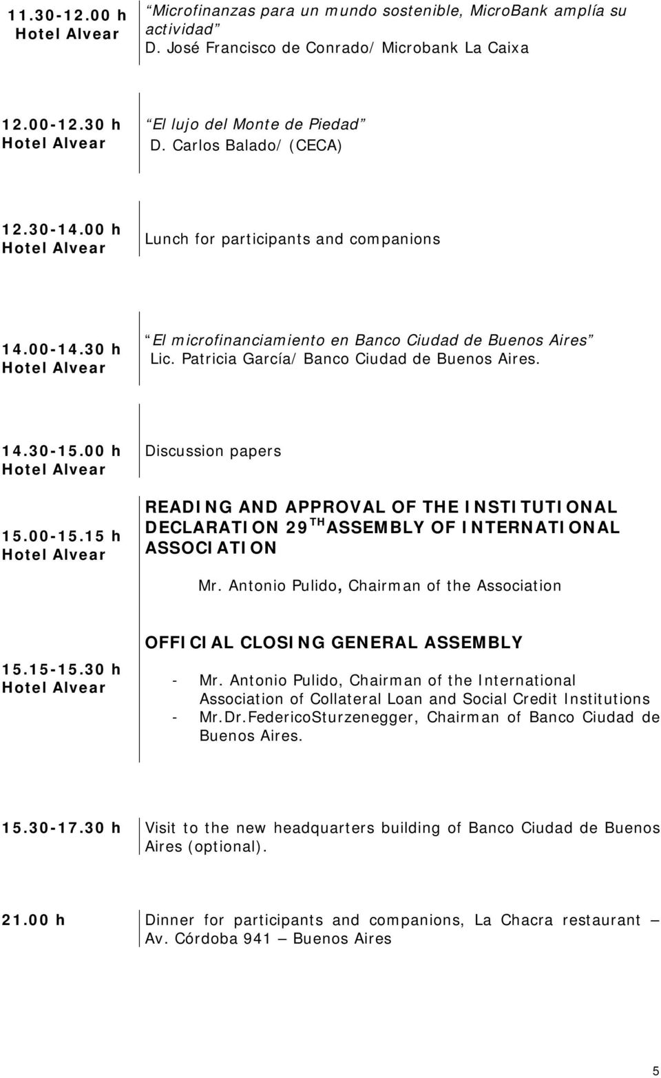 00 h 15.00-15.15 h Discussion papers READING AND APPROVAL OF THE INSTITUTIONAL DECLARATION 29 TH ASSEMBLY OF INTERNATIONAL ASSOCIATION Mr. Antonio Pulido, Chairman of the Association 15.15-15.